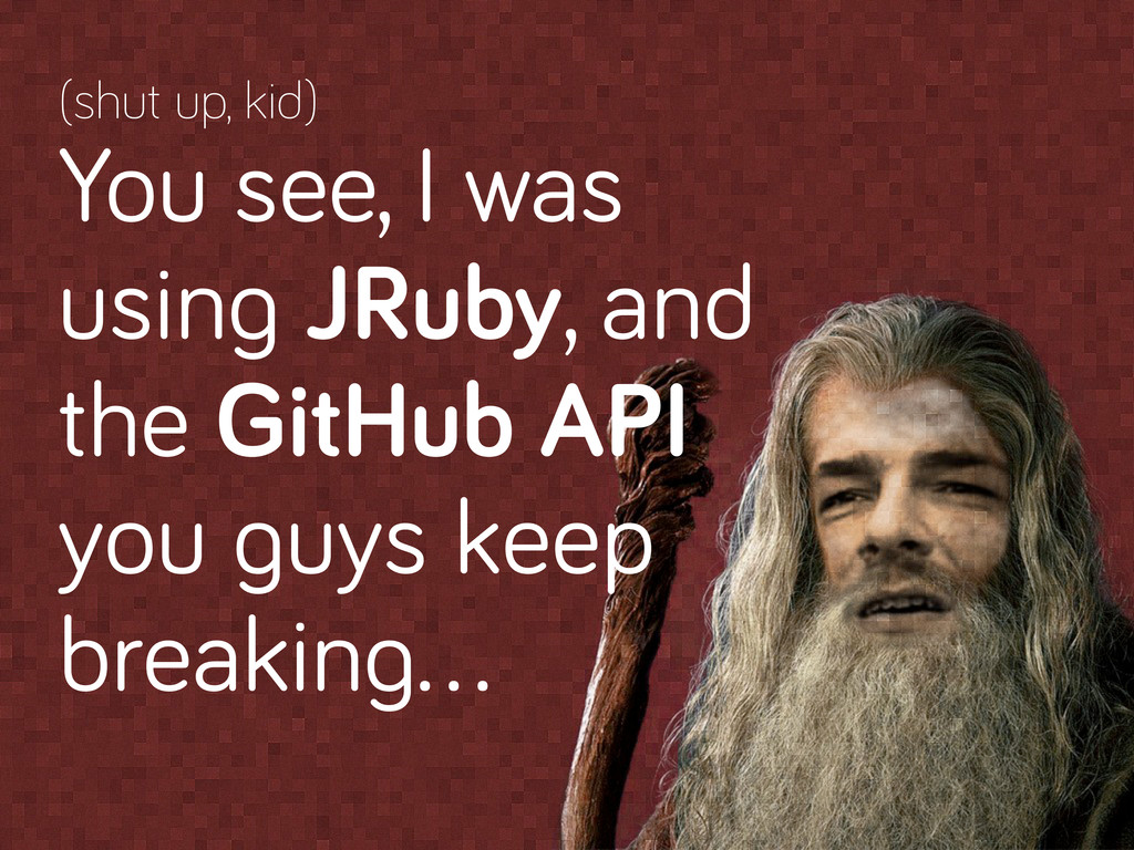 (shut up, kid) You see, I was usin JRuby, and t...