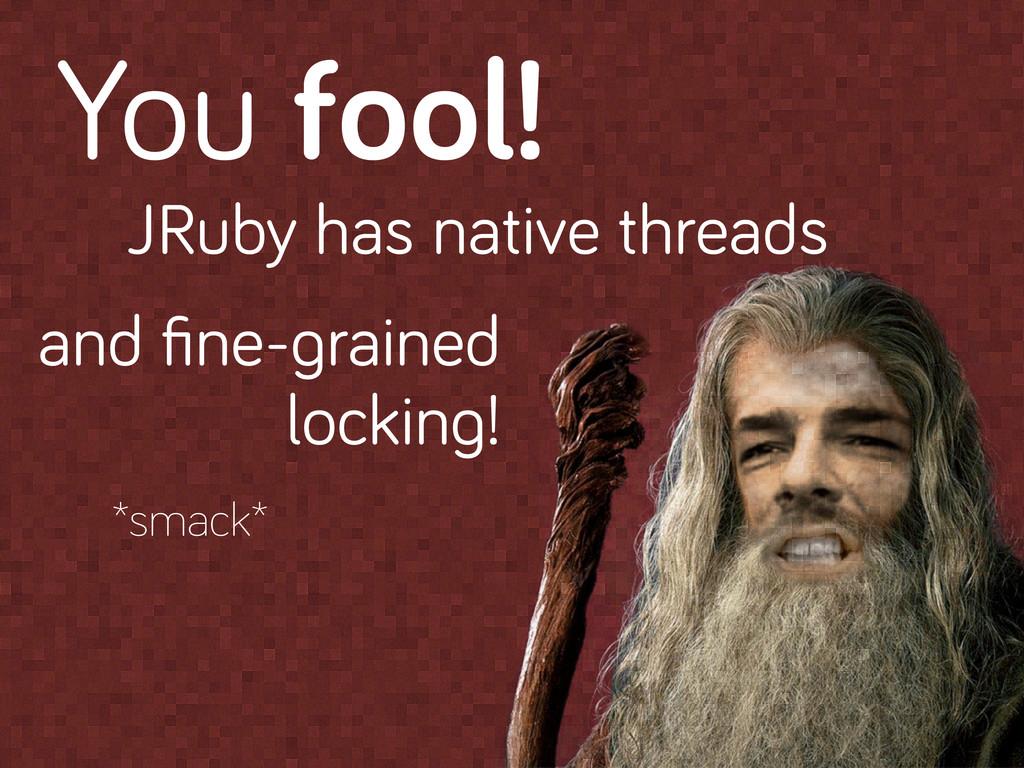 You fool! JRuby has native threads and fine- rai...