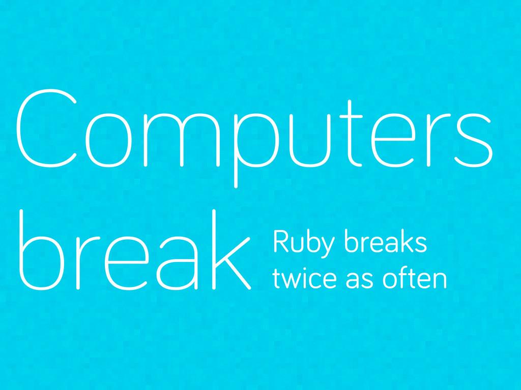 Computers break Ruby breaks twice as often