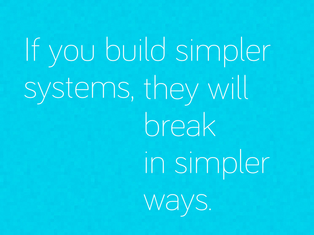 If you build simpler systems, they will break i...