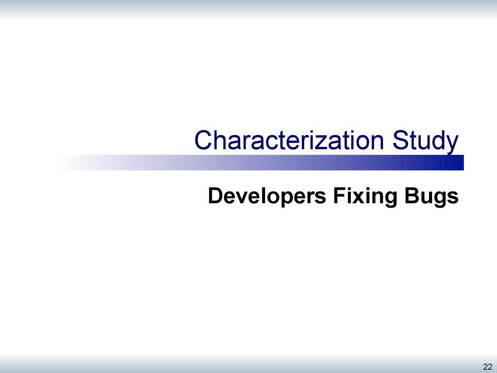 Characterization Study Developers Fixing Bugs 22