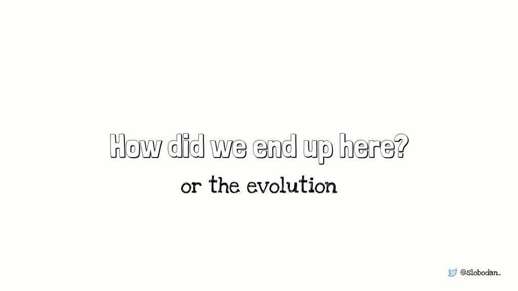 @slobodan_ How did we end up here? or the evolu...