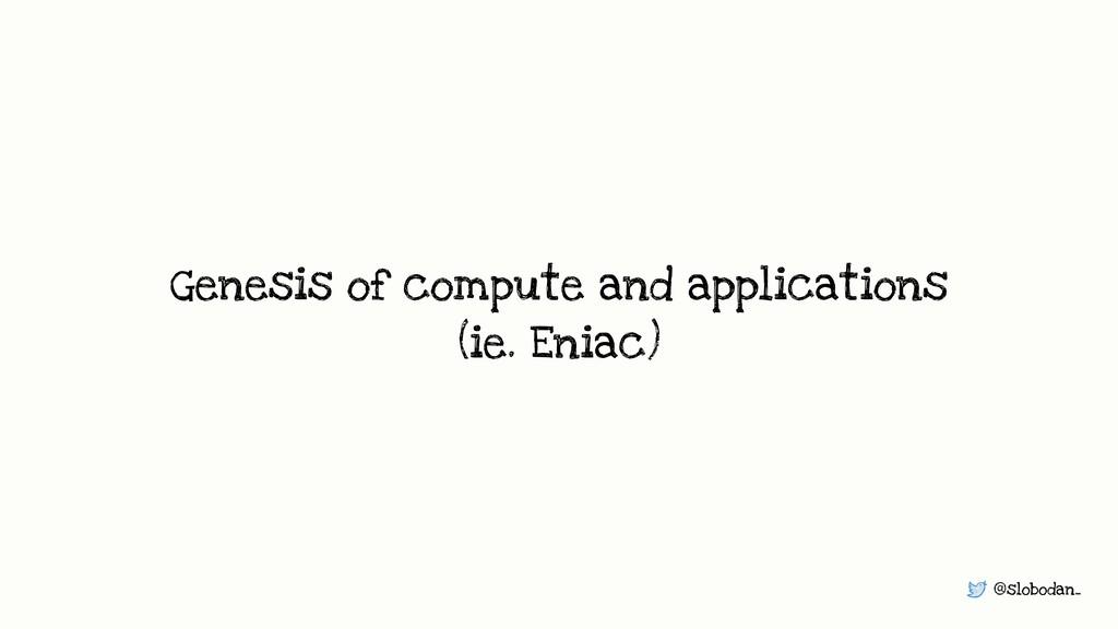 @slobodan_ Genesis of compute and applications ...