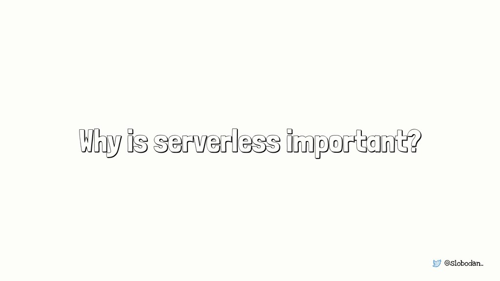 @slobodan_ Why is serverless important?