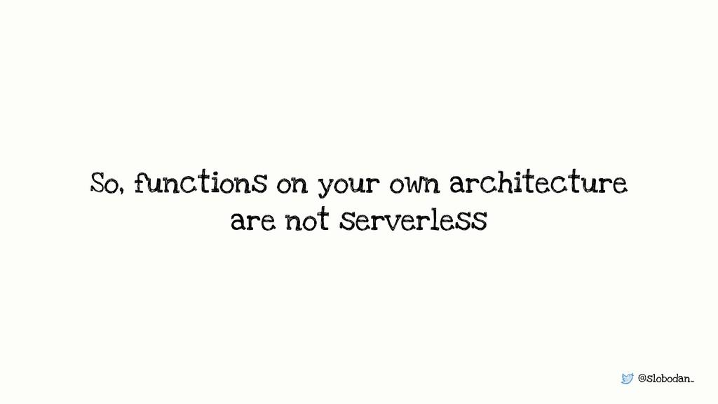 @slobodan_ So, functions on your own architectu...
