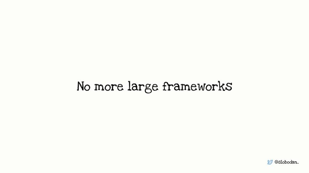 @slobodan_ No more large frameworks