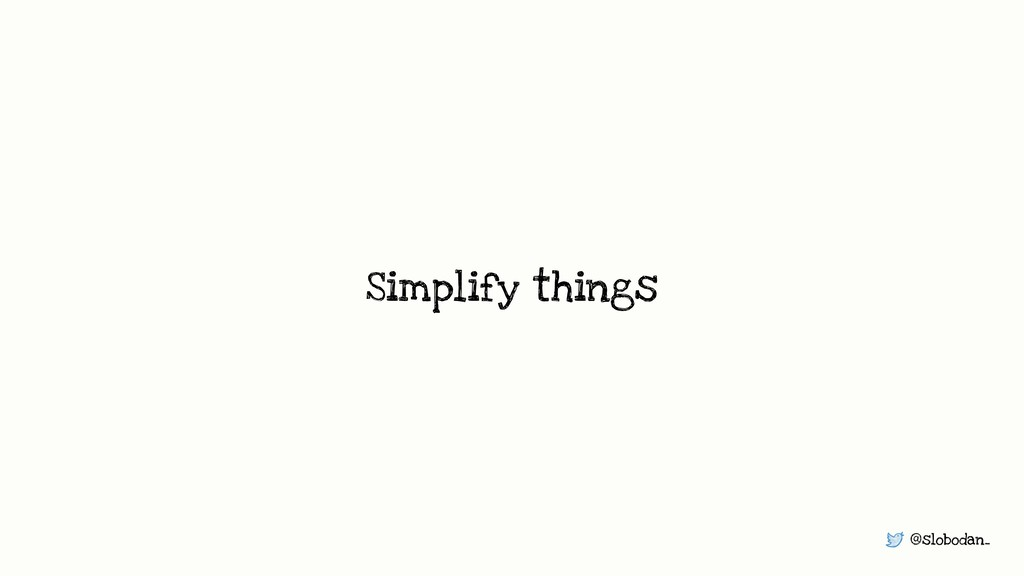 @slobodan_ Simplify things