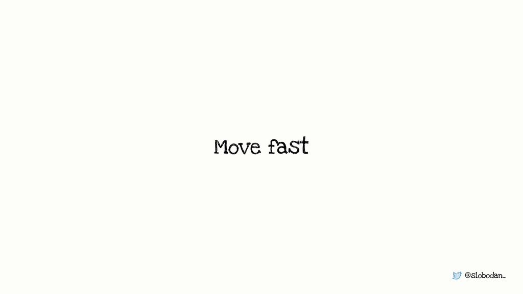 @slobodan_ Move fast