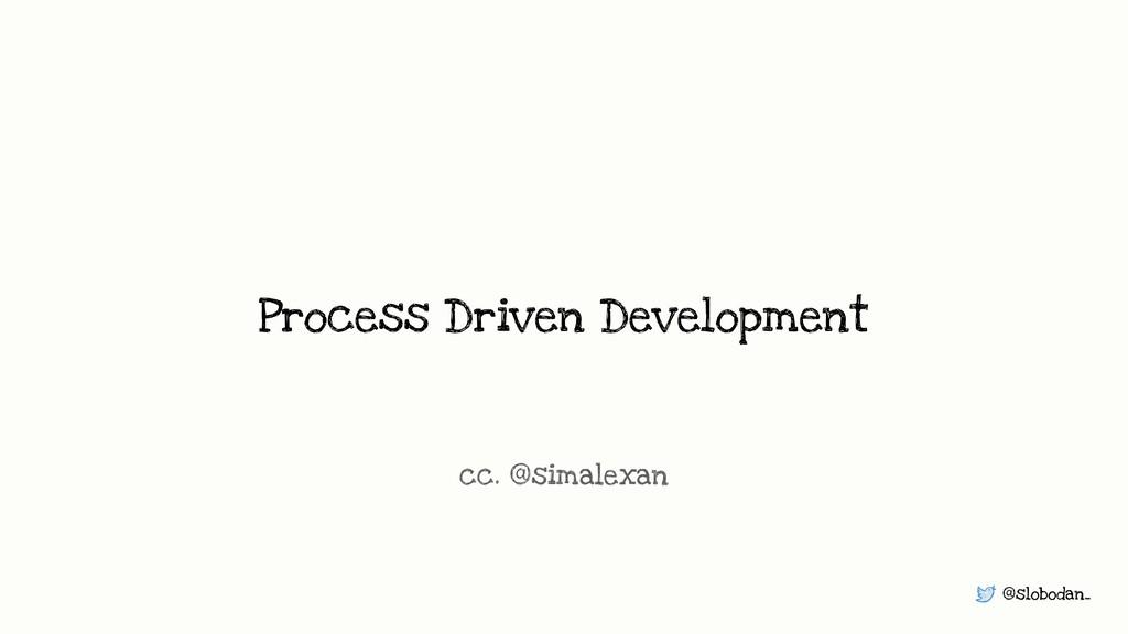 @slobodan_ Process Driven Development cc. @sima...