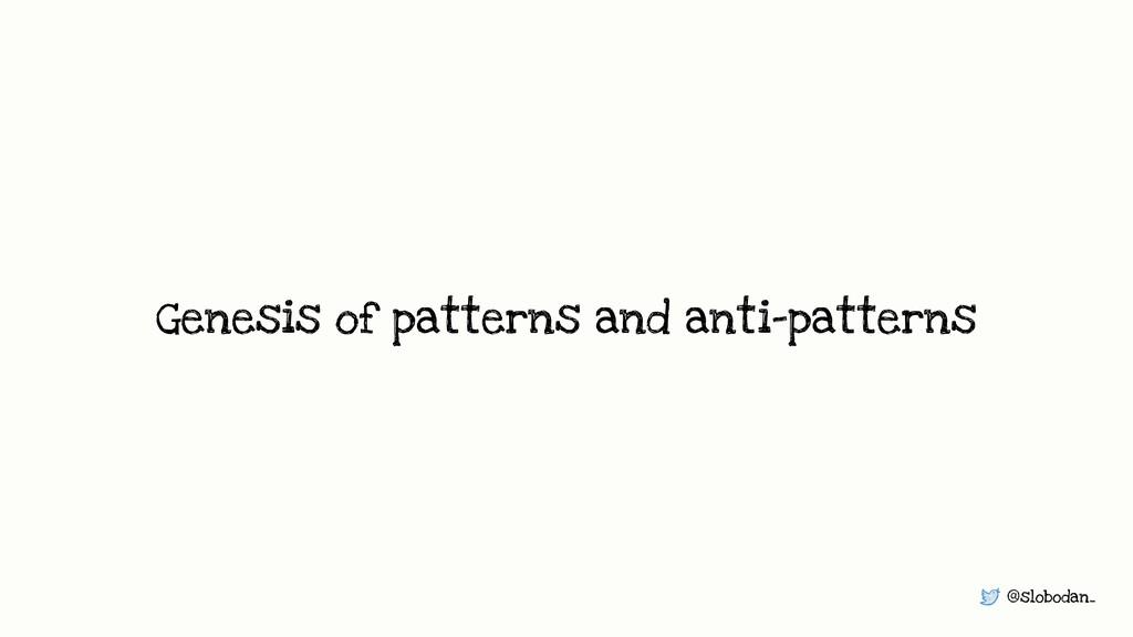 @slobodan_ Genesis of patterns and anti-patterns