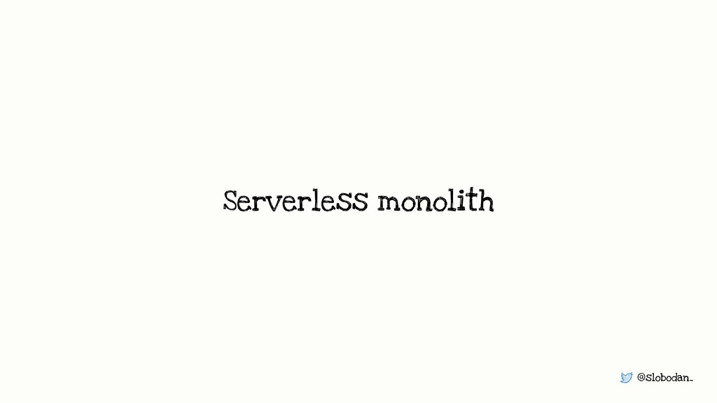 @slobodan_ Serverless monolith