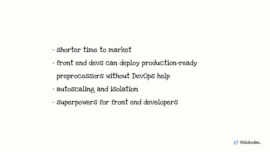 @slobodan_ • shorter time to market • front end...