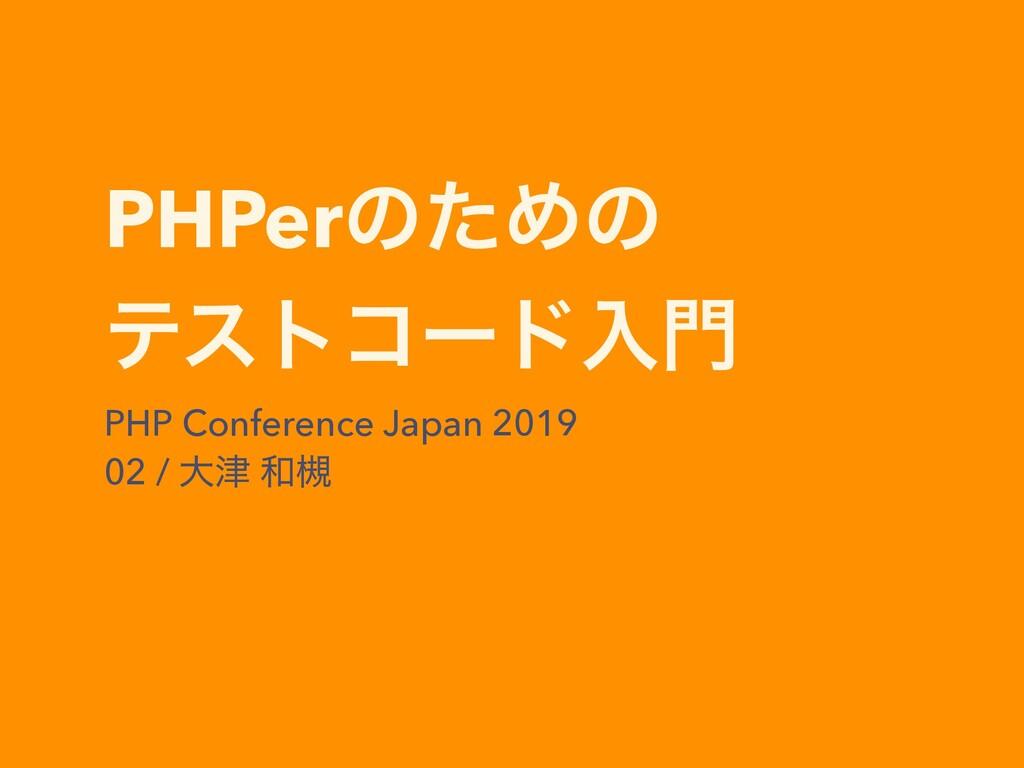 PHPerͷͨΊͷ ςετίʔυೖ PHP Conference Japan 2019 02...