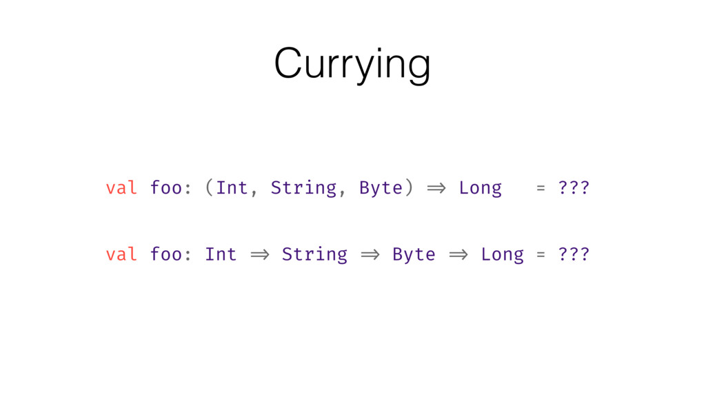 Currying val foo: (Int, String, Byte) => Long =...