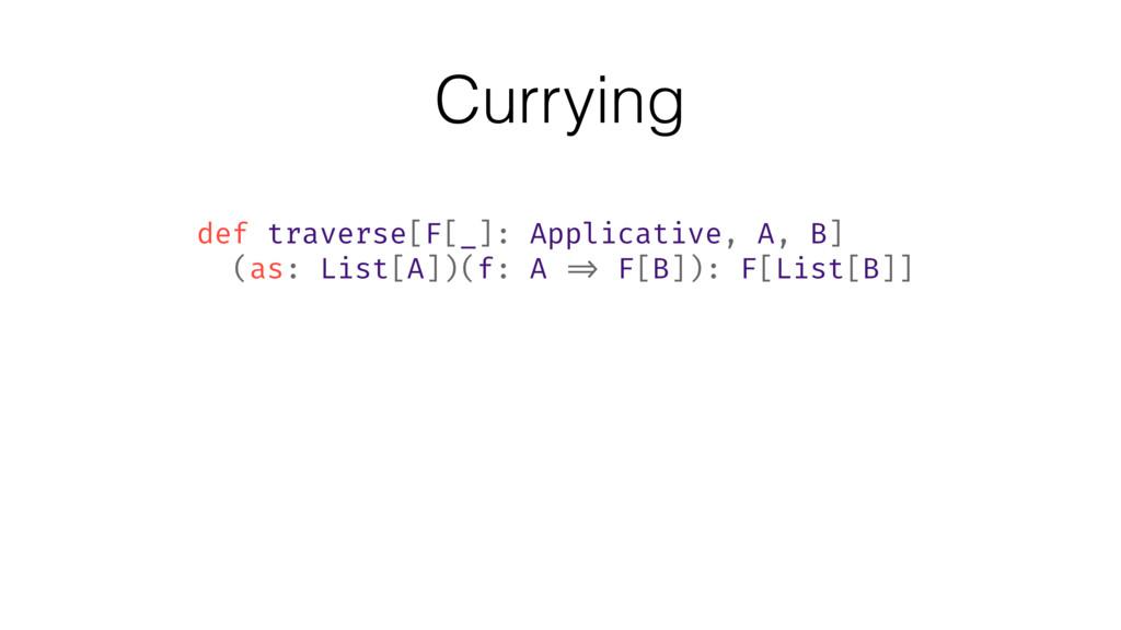 Currying def traverse[F[_]: Applicative, A, B] ...
