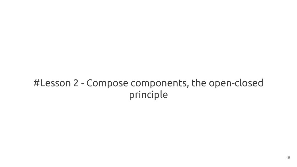 #Lesson 2 - Compose components, the open-closed...