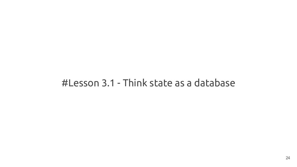 #Lesson 3.1 - Think state as a database 24