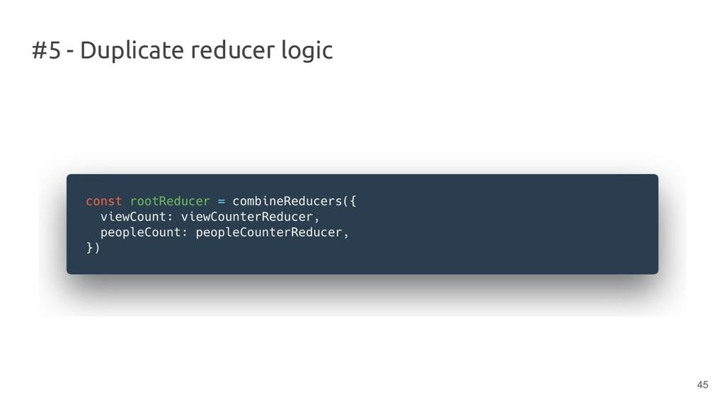 #5 - Duplicate reducer logic 45
