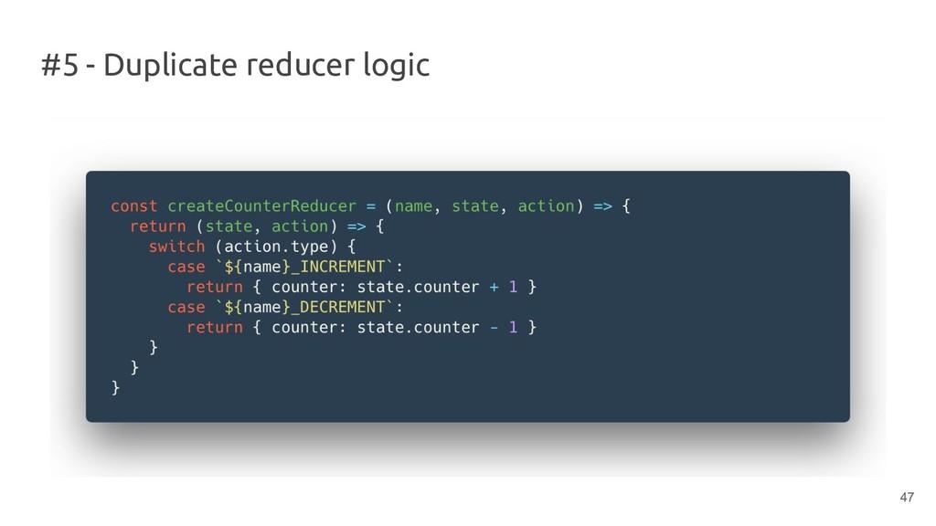 #5 - Duplicate reducer logic 47