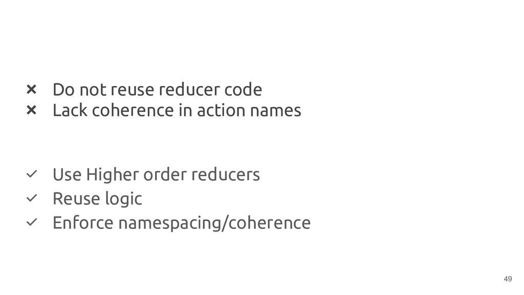 ❌ Do not reuse reducer code ❌ Lack coherence in...