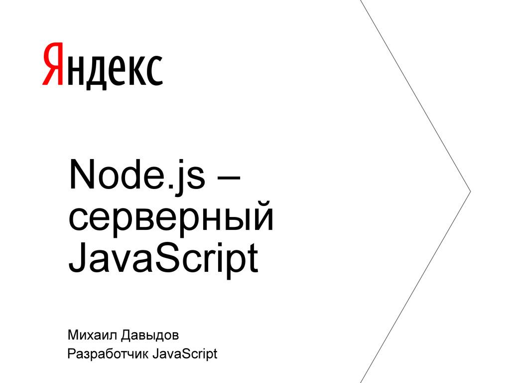 Михаил Давыдов Разработчик JavaScript Node.js –...