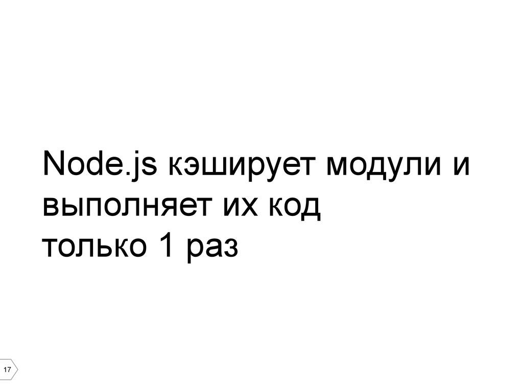 17 Node.js кэширует модули и выполняет их код т...