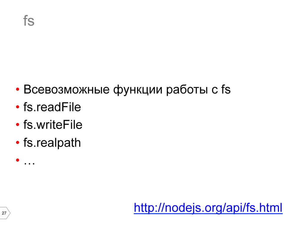 27 fs • Всевозможные функции работы с fs • fs...