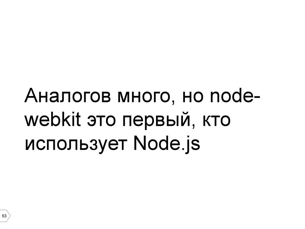 53 Аналогов много, но node- webkit это первый, ...