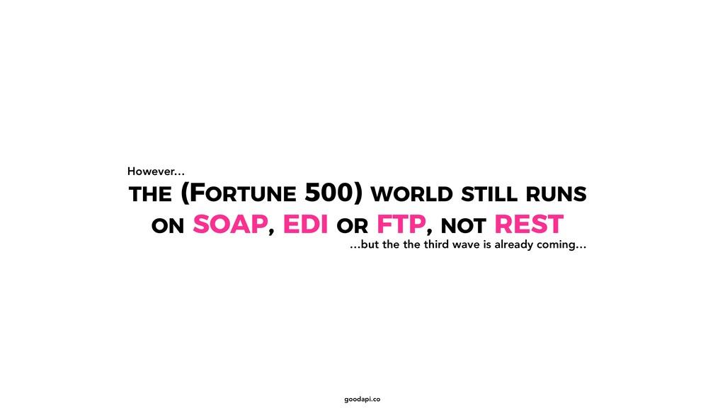 goodapi.co THE (FORTUNE 500) WORLD STILL RUNS O...