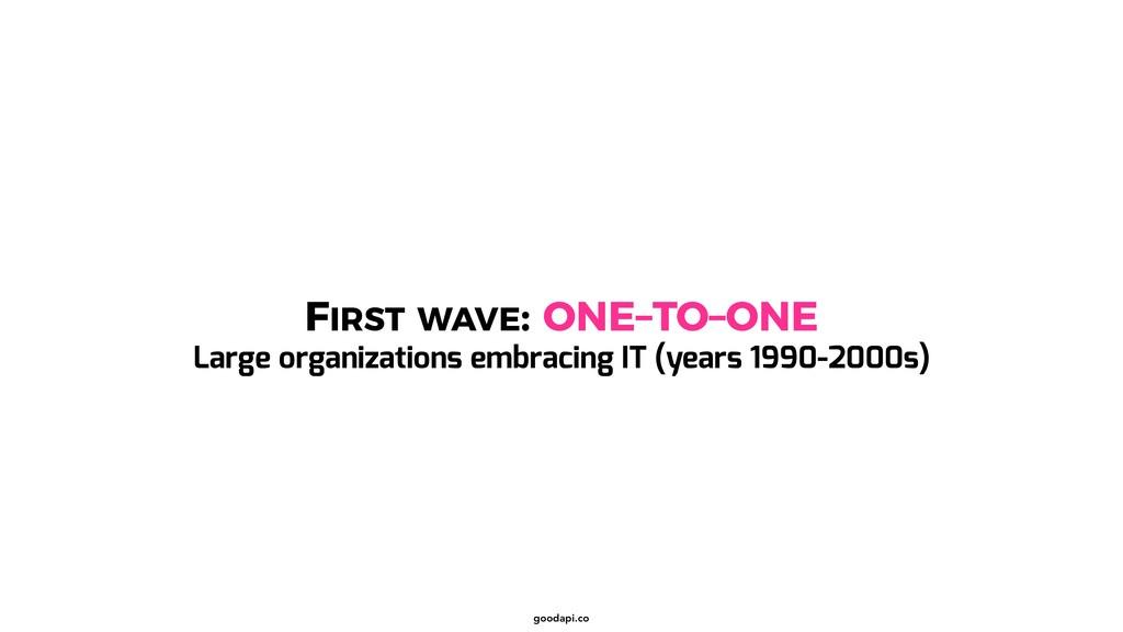goodapi.co FIRST WAVE: ONE–TO–ONE Large organiz...