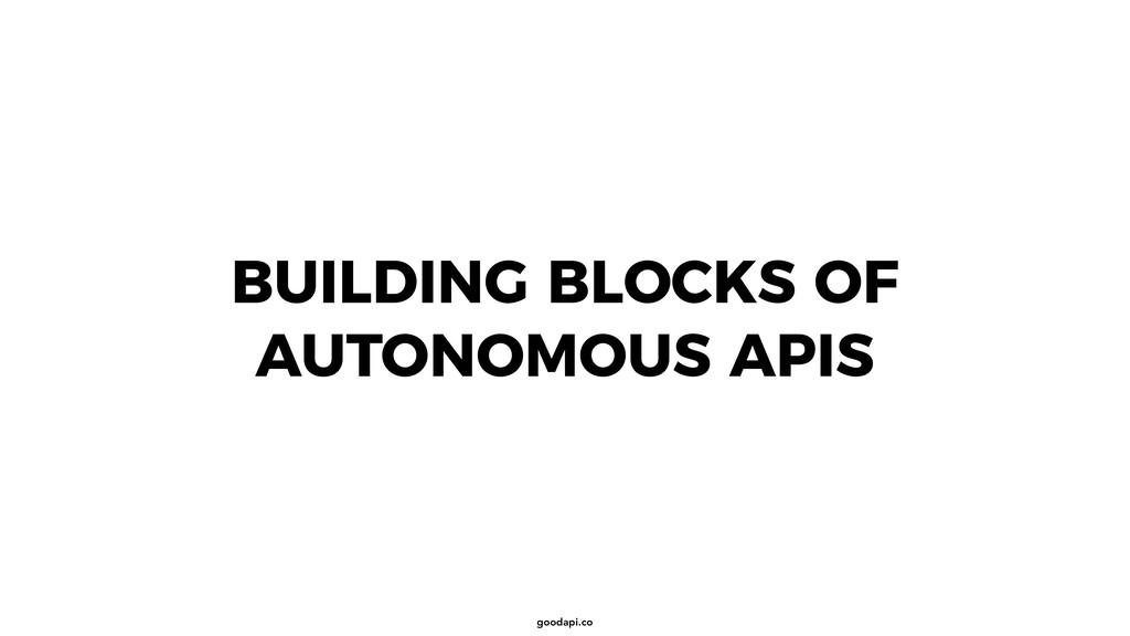 goodapi.co BUILDING BLOCKS OF AUTONOMOUS APIS