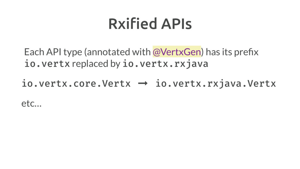 Rxified APIs Each API type (annotated with @Vert...