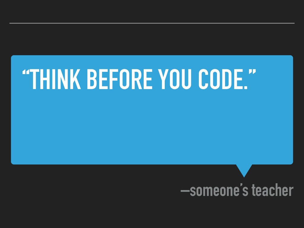 """THINK BEFORE YOU CODE."" –someone's teacher"