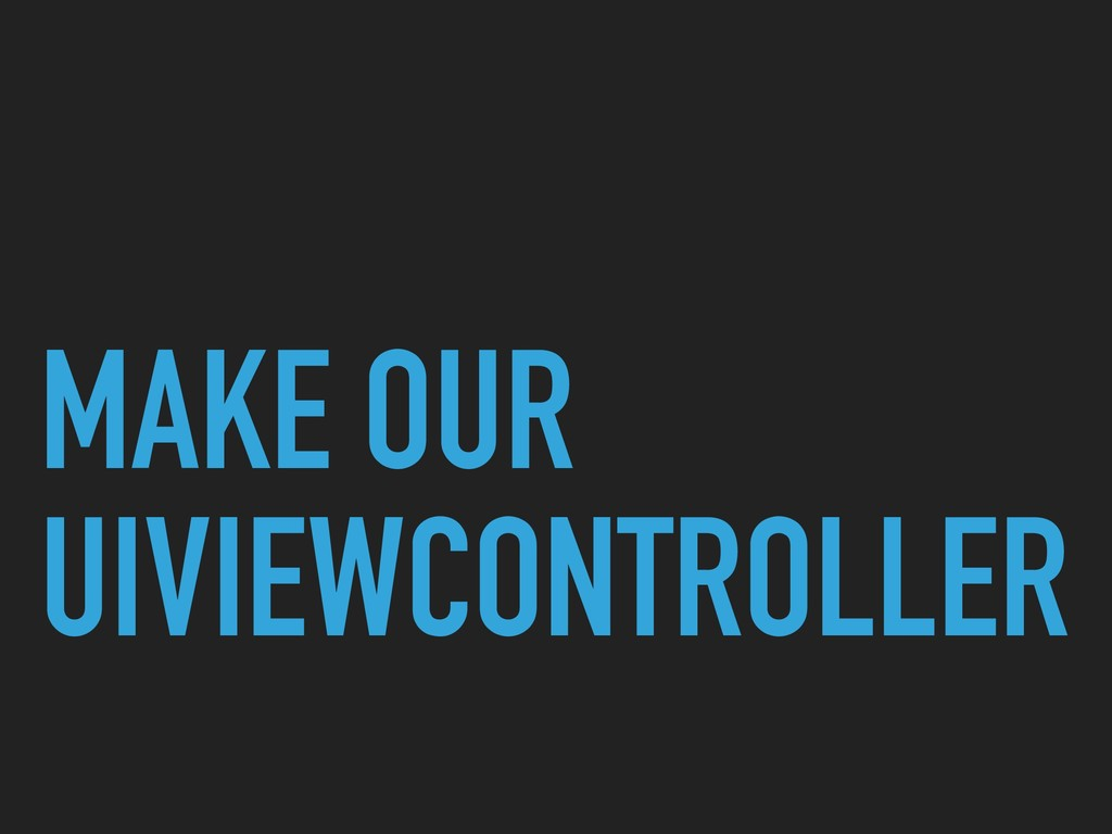MAKE OUR UIVIEWCONTROLLER