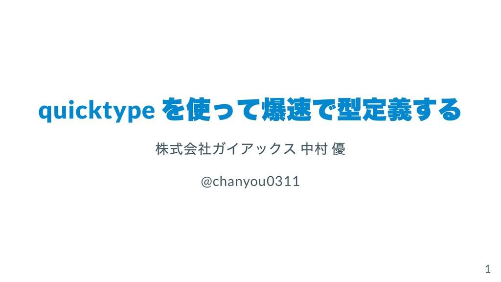 quicktype を使って爆速で型定義する 株式会社ガイアックス 中村 優 @chanyou...