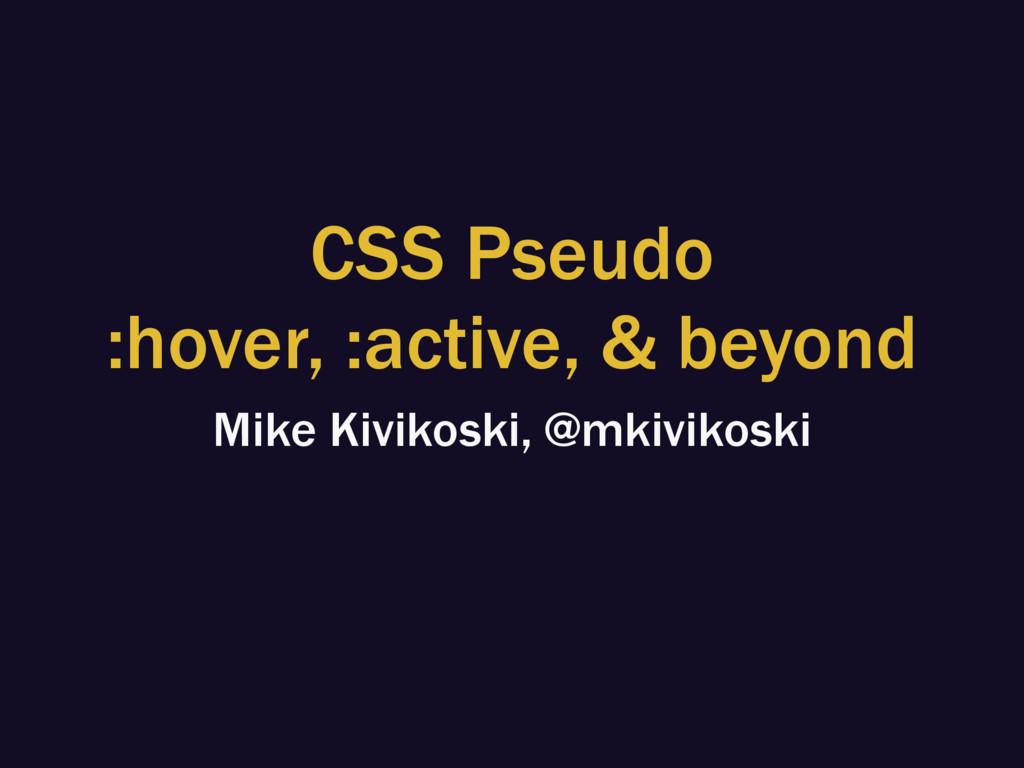 CSS Pseudo :hover, :active, & beyond Mike Kivik...