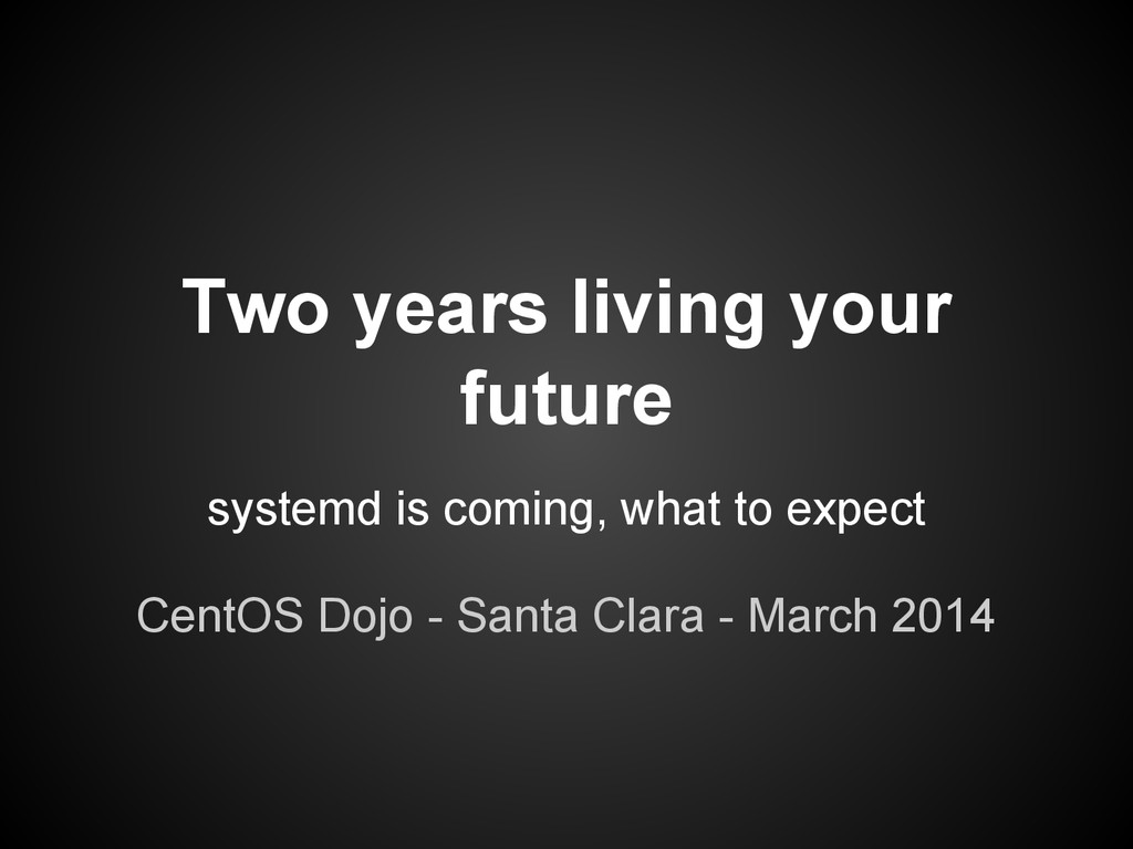 Two years living your future systemd is coming,...