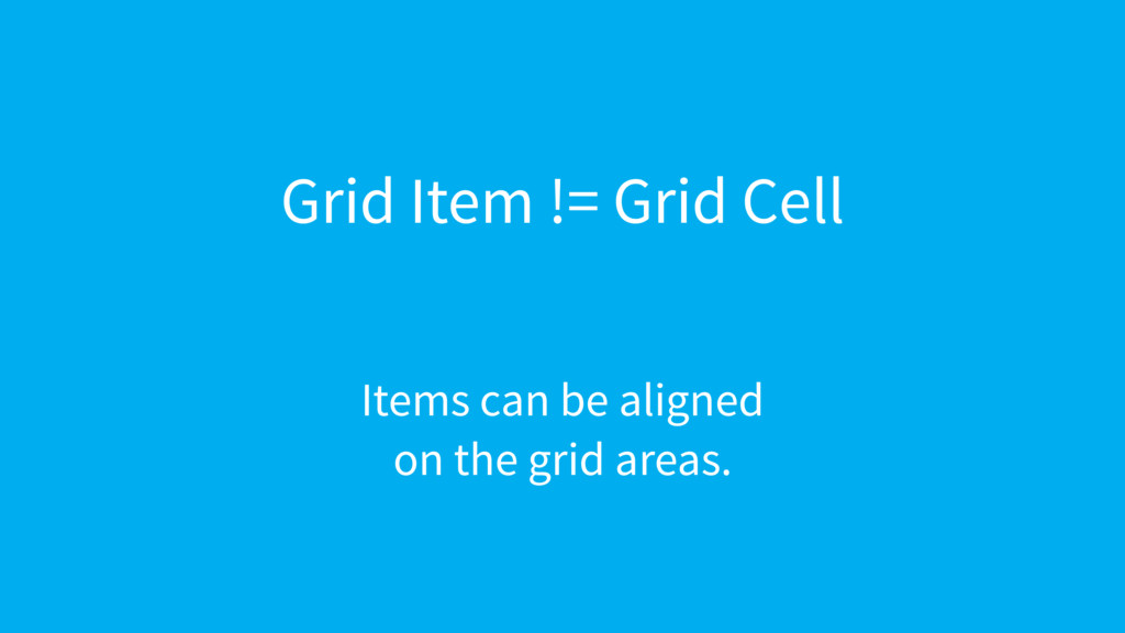 Grid Item != Grid Cell Items can be aligned 