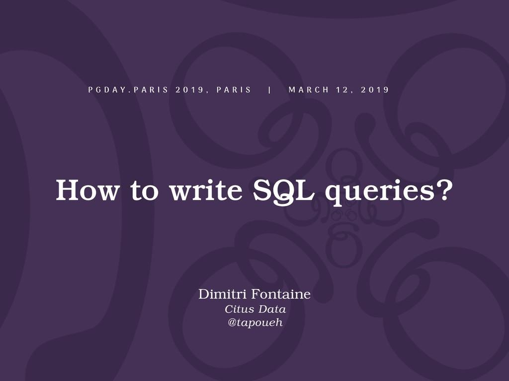 How to write SQL queries? P G D A Y . P A R I S...