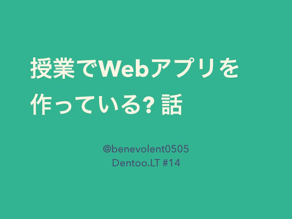 तۀͰWebΞϓϦΛ ࡞͍ͬͯΔ?  @benevolent0505 Dentoo.LT #...