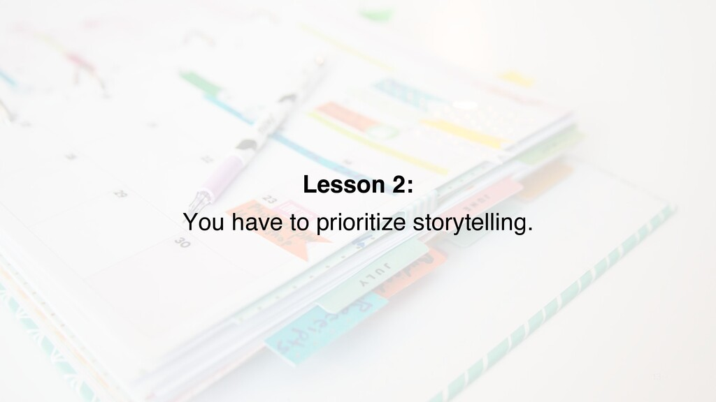 13 Lesson 2: You have to prioritize storytellin...