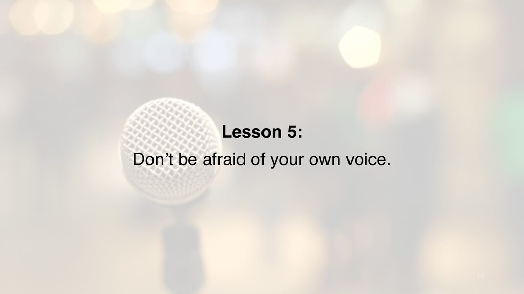 16 Lesson 5: Don't be afraid of your own voice.
