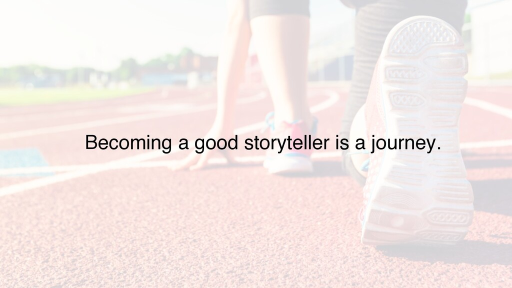 Becoming a good storyteller is a journey.