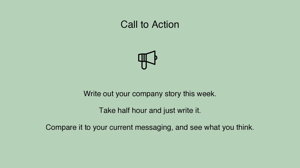 Call to Action Write out your company story thi...