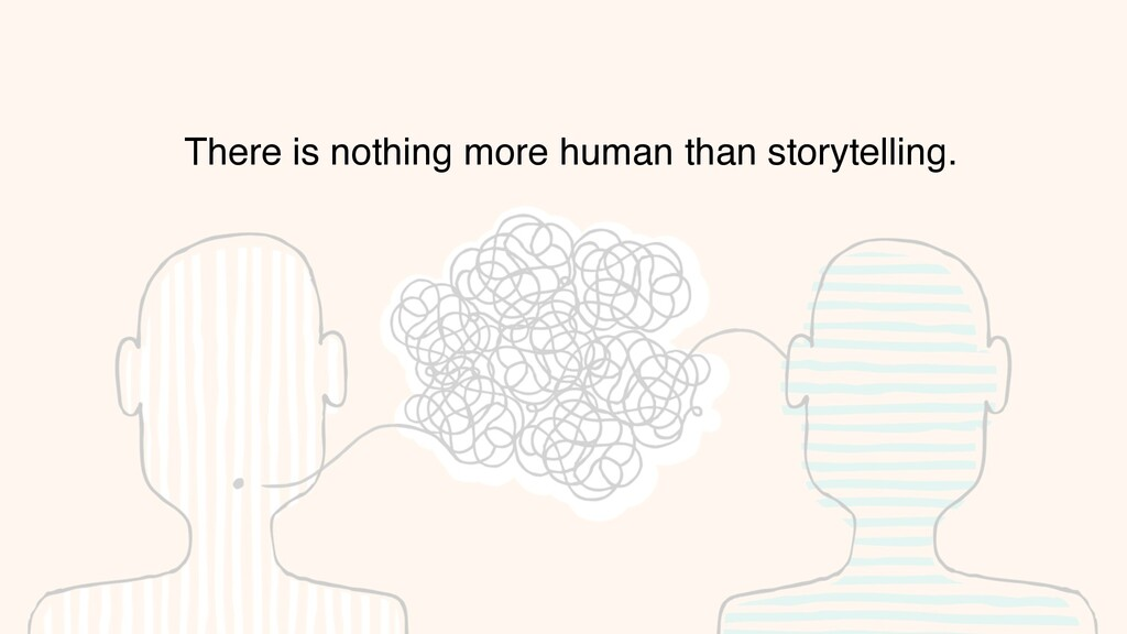 There is nothing more human than storytelling.