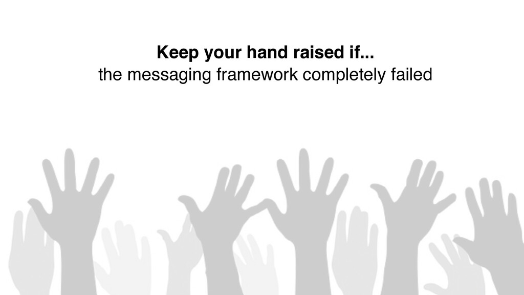 6 Keep your hand raised if... the messaging fra...