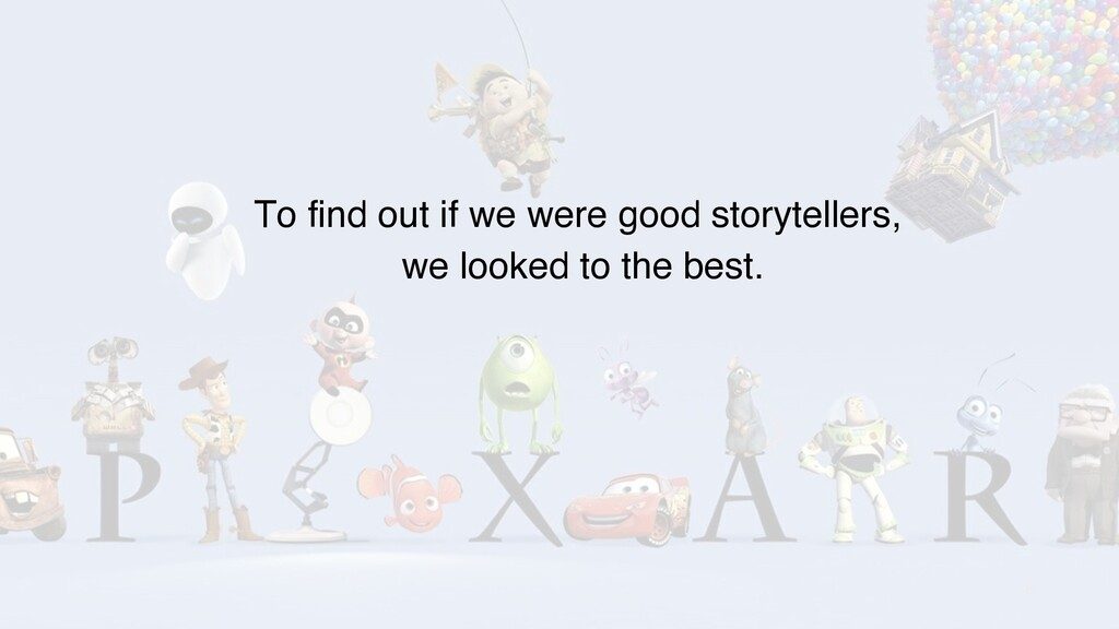 8 To find out if we were good storytellers, we ...