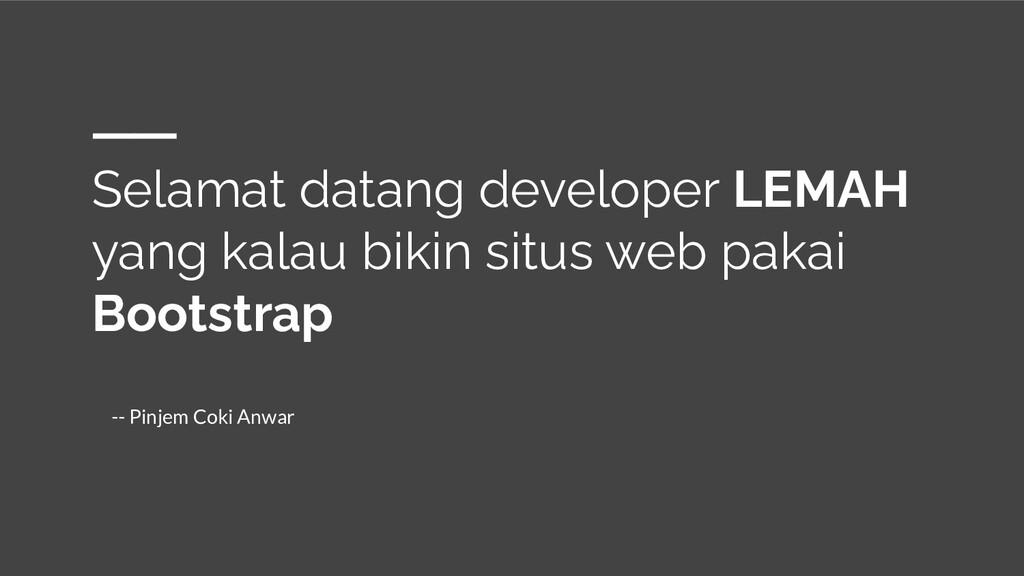 Selamat datang developer LEMAH yang kalau bikin...