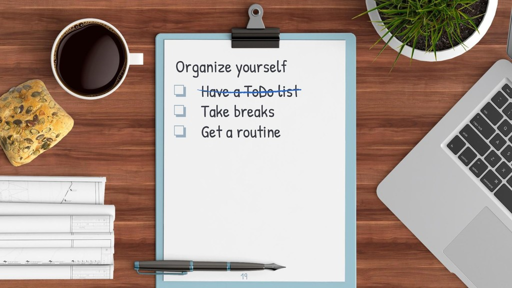 19 Organize yourself ❏ Have a ToDo list ❏ Take ...