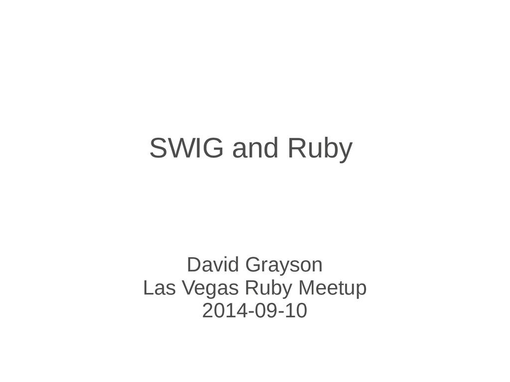 SWIG and Ruby David Grayson Las Vegas Ruby Meet...